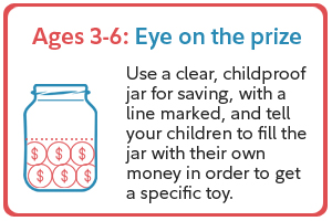 Ages 3-6: Eye on the prize. Use a clear, childproof jar for saving, with a line marked, and tell your children to fill the jar with their own money in order to get a specific toy.