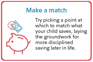 Make a match. Try picking a point at which to match what your child saves, laying the groundwork for more disciplined saving later in life.
