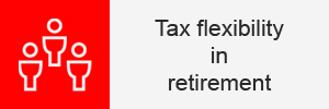 Tip 4 - Tax flexibility in retirement